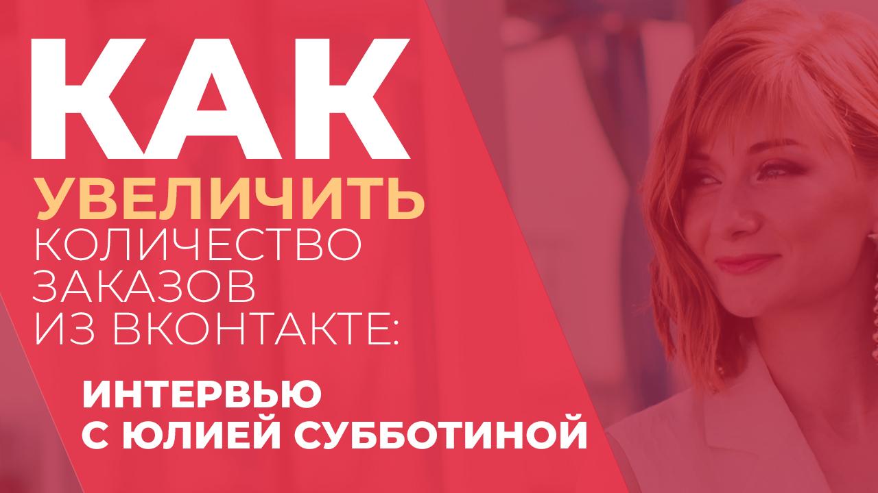 Как увеличить количество заказов из Вконтакте: Интервью с Юлией Субботиной