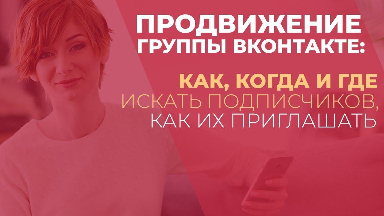 Продвижение группы ВКонтакте: как, когда и где искать подписчиков, как их приглашать